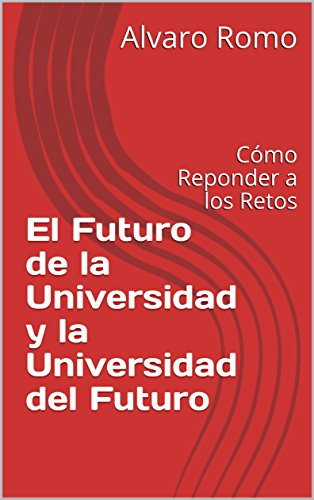 El Futuro de la Universidad y la Universidad del Futuro: Cómo Reponder a los Retos