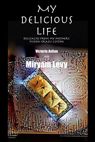 My Delicious Life: delicacies from my mother's fusion Israeli cuisine (English Edition)