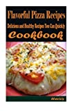 Flavorful Pizza Recipes: 101 Delicious, Nutritious, Low Budget, Mouth watering Cookbook