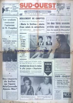 SUD OUEST [No 8343] du 26/06/1971 - LES SYNDICATS CONTESTENT L'OPTIMISME DE POMPIDOU - 2 GRANDES JOURNEES A LA GLOIRE DU VIN A BORDEAUX - REGLEMENT DE COMPTE A BORDEAUX-CAUDERAN - MARIO LE SICILIEN ABATTU - LES CONFLITS SOCIAUX - LE HOLD-UP DU BOUSCAT - LES 2 FRERES ASSASSINS ARRETES SANS RESISTANCE - JEAN PICHARDIE OPERE - LES SPORTS - LE TOUR - DES IMPACTS DE BALLES SUR L'EPAVE DE LA CARAVALLE AJACCIO- NICE