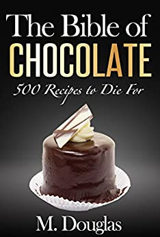 The Bible of Chocolate: 500 Chocolate Recipes to Die For (English Edition) von [Douglas, M.]