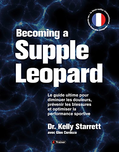 Becoming a supple leopard - Le guide ultime pour diminuer les douleurs, prvenir les blessures et optimiser la performance sportive - Version Franaise