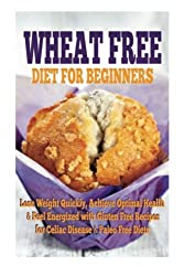 Wheat Free Diet For Beginners: Lose Weight Quickly, Achieve Optimal Health & Feel Energized with Gluten Free Recipes for Celiac Disease, & Paleo Diets by Emma Rose (2015-04-02)