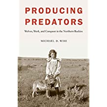 Producing Predators: Wolves, Work, and Conquest in the Northern Rockies (English Edition)