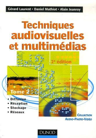 Techniques audiovisuelles et multimédias : Tome 2 : Diffusion, réception, stockage, réseaux par Gérard Laurent, Daniel Mathiot, Alain Jeanroy