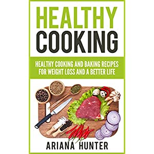 Healthy Cooking: Healthy Cooking And Baking Recipes For Weight Loss And A Better Life (Clean Eating Diet, Clean Food…