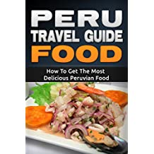 Peru: Travel Guide Food - How To Get The Most Delicious Peruvian Food (Peru Adventure Book 3) (English Edition)