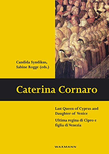 Caterina Cornaro: Last Queen of Cyprus and Daughter of Venice Ultima regina di Cipro e figlia di Venezia (Schriften des Instituts für Interdisziplinäre Zypern-Studien Book 9) (English Edition)