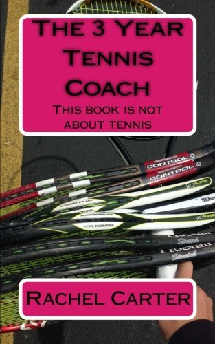 The 3 Year Tennis Coach: This book is not about tennis by Rachel Carter (2014-12-25)