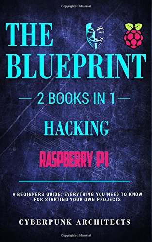 Raspberry Pi 3 & Hacking: 2 Books in 1: THE BLUEPRINT: Everything You Need To Know: Volume 2 (CyberPunk Blueprint Series)