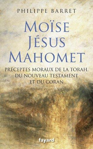 Moïse, Jésus et Mahomet : Préceptes moraux de la Torah, du Nouveau Testament et du Coran par Philippe Barret