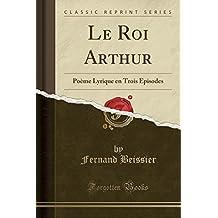 Le Roi Arthur: Poème Lyrique en Trois Épisodes (Classic Reprint)