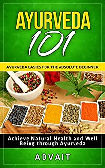 Ayurveda 101: Ayurveda Basics for The Absolute Beginner [Achieve Natural Health and Well Being through Ayurveda] by [Advait]