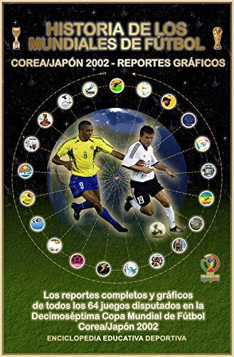 HISTORIA DE LOS MUNDIALES DE FUTBOL (COREA/JAPON 2002 - REPORTES GRAFICOS) (Historia de los Mundiales de Fútbol nº 200201) por Julio López