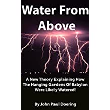 Water From Above: A New Theory Explaining How The Hanging Gardens Of Babylon Were Likely Watered! (English Edition)