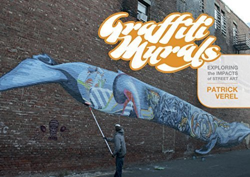 Graffiti Murals: Exploring the Impacts of Street Art by Patrick Verel (2015-08-28)