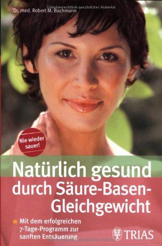 Natürlich gesund durch Säure-Basen-Gleichgewicht: Mit dem erfolgreichen 7-Tage-Programm zur sanften Entsäuerung (Tag Programme Natürliche)
