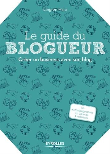 Le guide du blogueur: Créer un business avec son blog par Ling-en Hsia