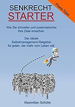 Senkrechtstarter! Wie Sie schneller und systematischer Ihre Ziele erreichen: Der ideale Selbstmanagement-Ratgeber für jeden, der mehr vom Leben will