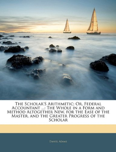 The Scholar'S Arithmetic; Or, Federal Accountant .: The Whole in a Form and Method Altogether New, for the Ease of the Master, and the Greater Progress of the Scholar