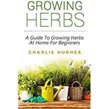 Growing Herbs at Home: A Guide to Growing Herbs at Home for Beginners (Herb Garden, Recipes, Gardening Tips, Kitchen Garden, Book 1) (English Edition)