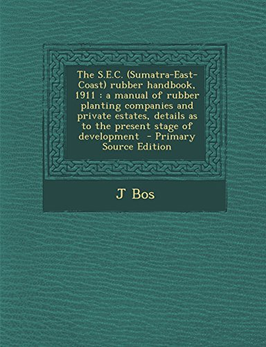 The S.E.C. (Sumatra-East-Coast) Rubber Handbook, 1911: A Manual of Rubber Planting Companies and Private Estates, Details as to the Present Stage of D by J. Bos (2014-01-13)