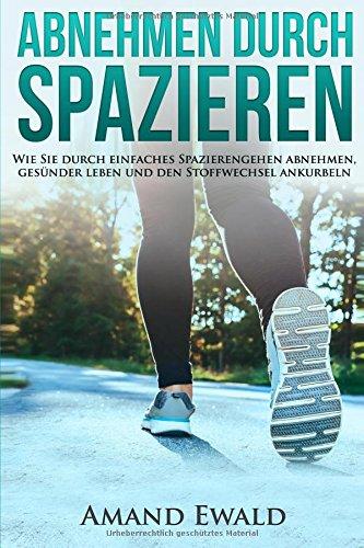 Abnehmen durch Spazieren: Wie Sie durch einfaches Spazierengehen abnehmen, gesünder leben und den Stoffwechsel ankurbeln