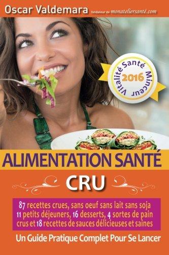 Alimentation Santé: CRU, 87 recettes délicieuses et saines: sans oeuf ni lait ni soja, 11 petits déjeuners, 16 desserts, 4 pains crus et 18 sauces. : un Guide Pratique COMPLET pour se lancer !