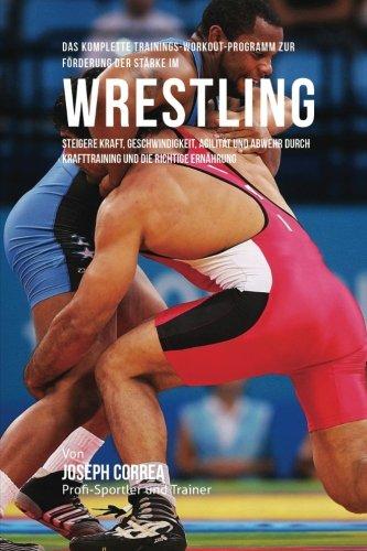 Das komplette Trainings-Workout-Programm zur Forderung der Starke im Wrestling: Steigere Kraft, Geschwindigkeit, Agilitat und Abwehr durch Krafttraining und die richtige Ernahrung (Stärke Wrestling)