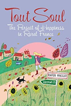 Tout Soul: The Pursuit of Happiness in Rural France (Tout Sweet Book 3) by [Wheeler, Karen]