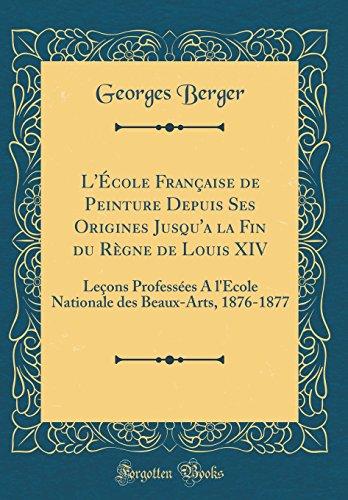 L'Ecole Francaise de Peinture Depuis Ses Origines Jusqu'a La Fin Du Regne de Louis XIV: Lecons Professees A L'Ecole Nationale Des Beaux-Arts, 1876-1877 (Classic Reprint)