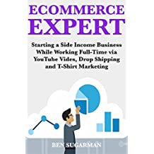 Ecommerce Expert (2018 Fast Money Ideas):  Starting a Side Income Business While Working Full-Time via YouTube Vides, Drop Shipping & T-Shirt Marketing (English Edition)