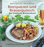 Bierspatzen und Brauergulasch: Das fränkische Bierkochbuch - Birgit Ringlein, Susan Dentel
