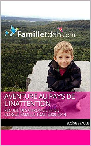 Aventure au pays de l'inattention: RECUEIL DES CHRONIQUES  DU BLOGUE FAMILLE TDAH 2009-2014 par Eloïse Beaulé