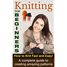 Knitting For Beginners: How To Knit Fast And Easy! A Complete Guide To Creating Amazing Patterns (Knitting For Beginners, How To Knit, Knitting Patterns Book 1) (English Edition)