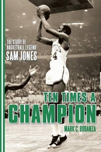 Ten Times a Champion: The Story of Basketball Legend Sam Jones by Mark C Bodanza (2016-04-13) par Mark C Bodanza