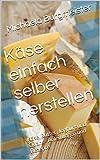 Käse einfach selber herstellen: Käse, Butter, Joghurt und Quark - Anleitungen und Rezepte