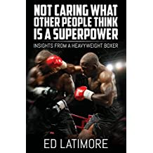Not Caring What Other People Think Is a Super Power: Insights From A Heavyweight Boxer