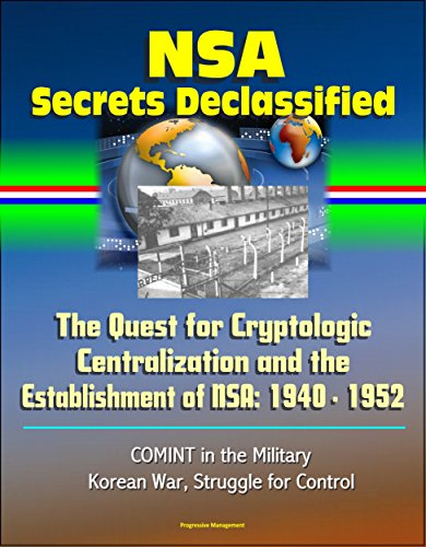 NSA Secrets Declassified: The Quest for Cryptologic Centralization and the Establishment of NSA: 1940 - 1952, COMINT in the Military, Korean War, Struggle for Control (English Edition) por U.S. Government