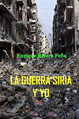 La guerra Siria y yo por Enrique  Rivera Peña