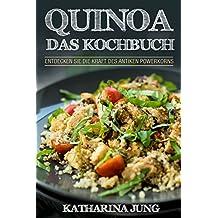 Quinoa: Das Kochbuch - Entdecken Sie die Kraft des antiken Superfoods Quinoa  - Leckere und einfache Quinoa Rezepte für jeden Anlass (inkl. veganer & vegetarischer Gerichte)