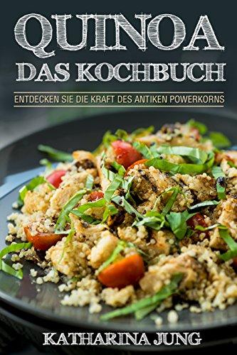 Antik Korn (Quinoa: Das Kochbuch - Entdecken Sie die Kraft des antiken Superfoods Quinoa  - Leckere und einfache Quinoa Rezepte für jeden Anlass (inkl. veganer & vegetarischer Gerichte))