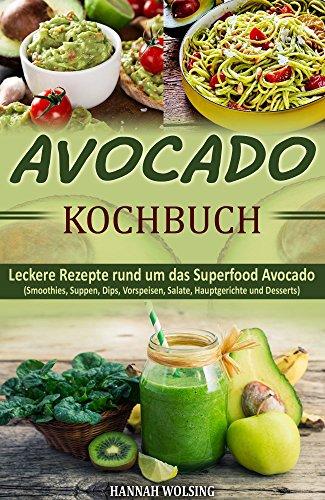 Avocado Kochbuch: Leckere Rezepte rund um das Superfood Avocado (Smoothies, Suppen, Dips, Vorspeisen, Salate, Hauptgerichte und Desserts) -