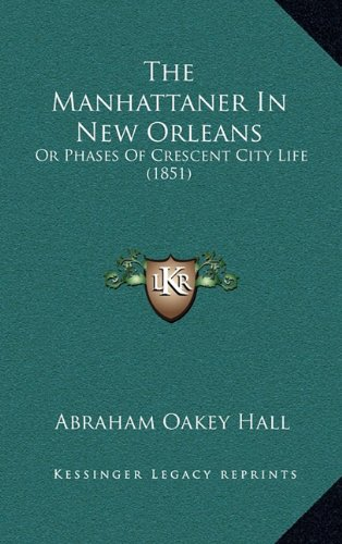 The Manhattaner in New Orleans the Manhattaner in New Orleans: Or Phases of Crescent City Life (1851) or Phases of Crescent City Life (1851)