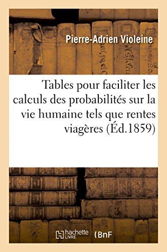 Tables pour faciliter les calculs des probabilités sur la vie humaine tels que rentes viagères,: assurances, etc. : d'après les lois de mortalité de Déparcieux, de Duvillard, et d'une moyenne