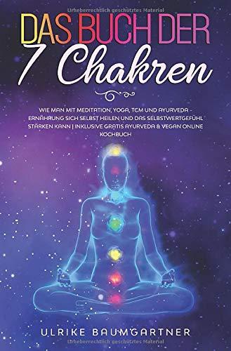 Das Buch der 7 Chakren: Wie man mit Meditation, Yoga, TCM - und Ayurveda - Ernährung sich selbst heilen und das Selbstwertgefühl stärken kann | Inklusive gratis Ayurveda & Vegan Online Kochbuch