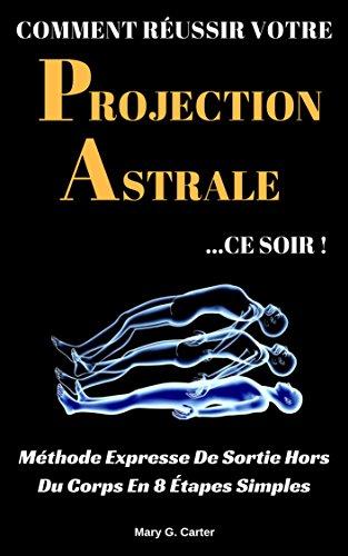 Comment Réussir Votre Projection Astrale Ce Soir: Méthode Expresse De Sortie Hors Du Corps En 8 Étapes Simples par Mary G. Carter