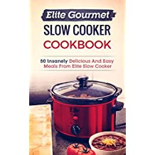 Elite Gourmet Slow Cooker Cookbook: 50 Insanely Delicious And Easy Meals From Elite Slow Cooker