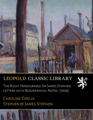 The Right Honourable Sir James Stephen. Letters with Biographical Notes. [1906] por Caroline Emelia Stephen