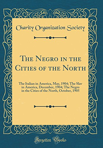 The Negro in the Cities of the North: The Italian in America, May, 1904; The Slav in America, December, 1904; The Negro in the Cities of the North, October, 1905 (Classic Reprint)